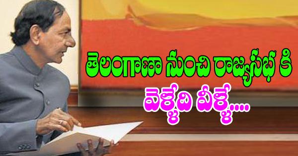 తెలంగాణా నుంచి రాజ్యసభ కి వెళ్ళేది వీళ్ళే