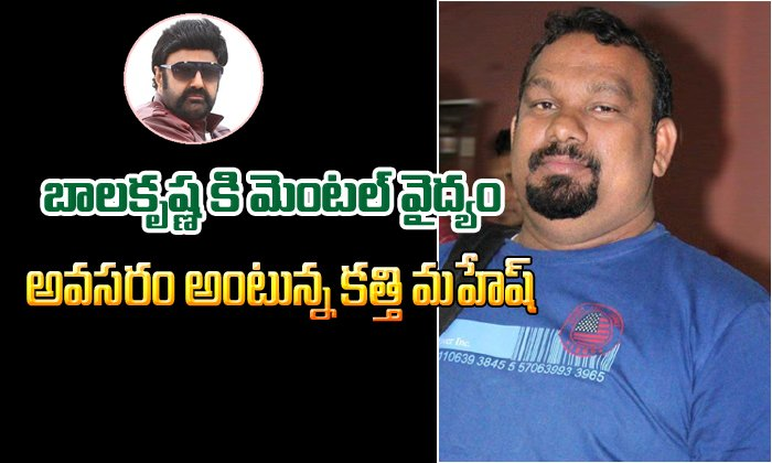 Balakrishna needs mental treatment – says Kathi Mahesh-,