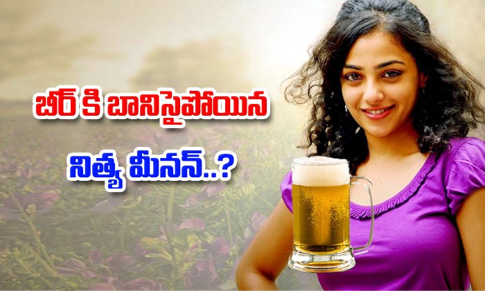 Nithya Menon couldn't get out of her beer obsession-,,Gossips About Actreas,Tollywood Gossips In Telugu Videos